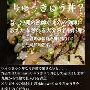 大分の人なら絶対知ってる『りゅうきゅう丼』を、ここ久茂地みかさで【元祖!Okinawaりゅうきゅう丼】として新発売! 『りゅうきゅう丼』大分県の名物料理です。諸説ありますが、むかし大分の漁師が沖縄の漁師に教えてもらった料理と言われ、今もなお大分県では食べられてます。 主に、九州の新鮮な魚や沖縄の地魚、青魚(アジ・サバなど)を醤油漬けにしたものを、ネギ・胡麻・海苔をまぶしてごはんにかけたものです。